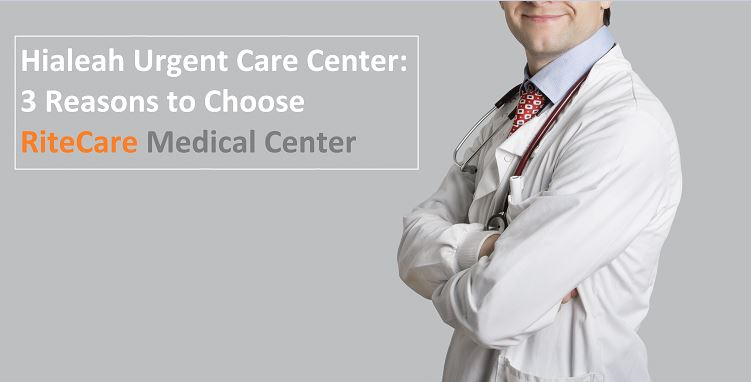 Hialeah Urgent Care Center – 3 Reasons to Choose RiteCare Medical Center